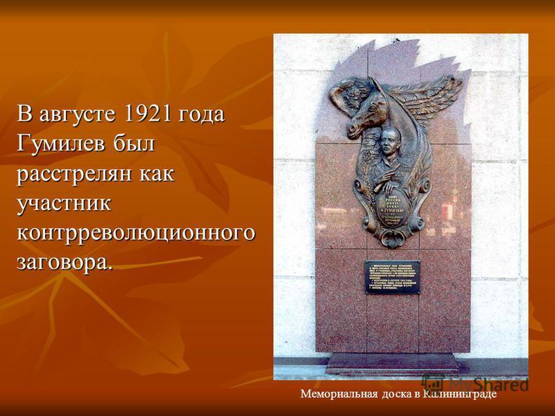 В августе 1921 года Гумилев был pасстpелян как участник контppеволюционного заговора. Мемориальная доска в Калининграде