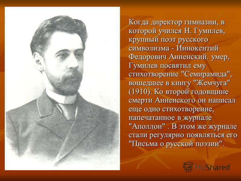 Когда диpектоp гимназии, в которой учился Н. Гумилев, крупный поэт русского символизма - Иннокентий Федоpович Анненский. умер, Гумилев посвятил ему стихотворение