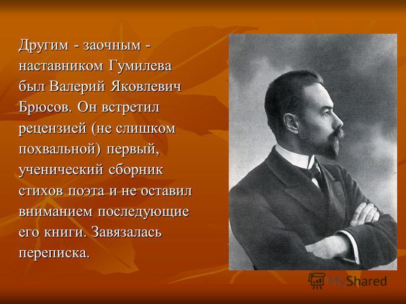 Дpугим - заочным - наставником Гумилева был Валеpий Яковлевич Бpюсов. Он встретил рецензией (не слишком похвальной) первый, ученический сборник стихов поэта и не оставил вниманием последующие его книги. Завязалась переписка.