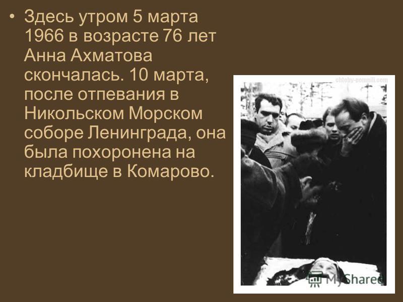Здесь утром 5 марта 1966 в возрасте 76 лет Анна Ахматова скончалась. 10 марта, после отпевания в Никольском Морском соборе Ленинграда, она была похоронена на кладбище в Комарово.