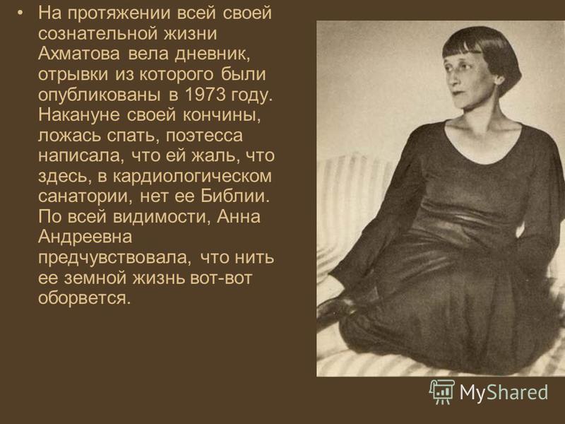 На протяжении всей своей сознательной жизни Ахматова вела дневник, отрывки из которого были опубликованы в 1973 году. Накануне своей кончины, ложась спать, поэтесса написала, что ей жаль, что здесь, в кардиологическом санатории, нет ее Библии. По все