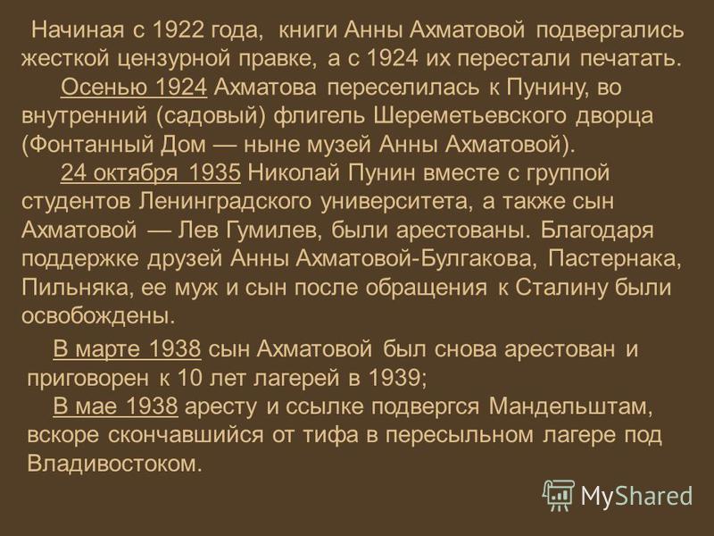 Начиная с 1922 года, книги Анны Ахматовой подвергались жесткой цензурной правке, а с 1924 их перестали печатать. Осенью 1924 Ахматова переселилась к Пунину, во внутренний (садовый) флигель Шереметьевского дворца (Фонтанный Дом ныне музей Анны Ахматов