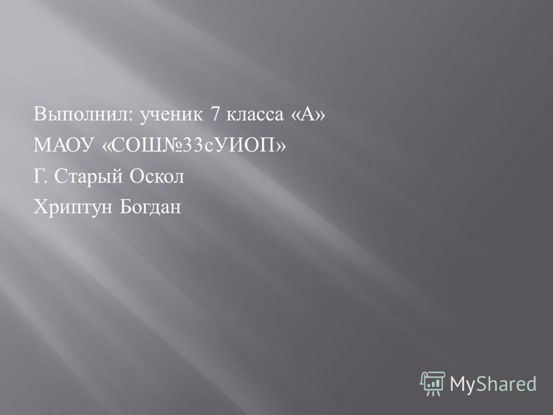 Выполнил : ученик 7 класса « А » МАОУ « СОШ 33 сУИОП » Г. Старый Оскол Хриптун Богдан
