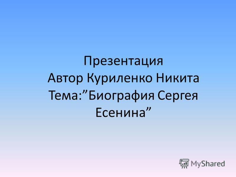 Презентация Автор Куриленко Никита Тема:Биография Сергея Есенина
