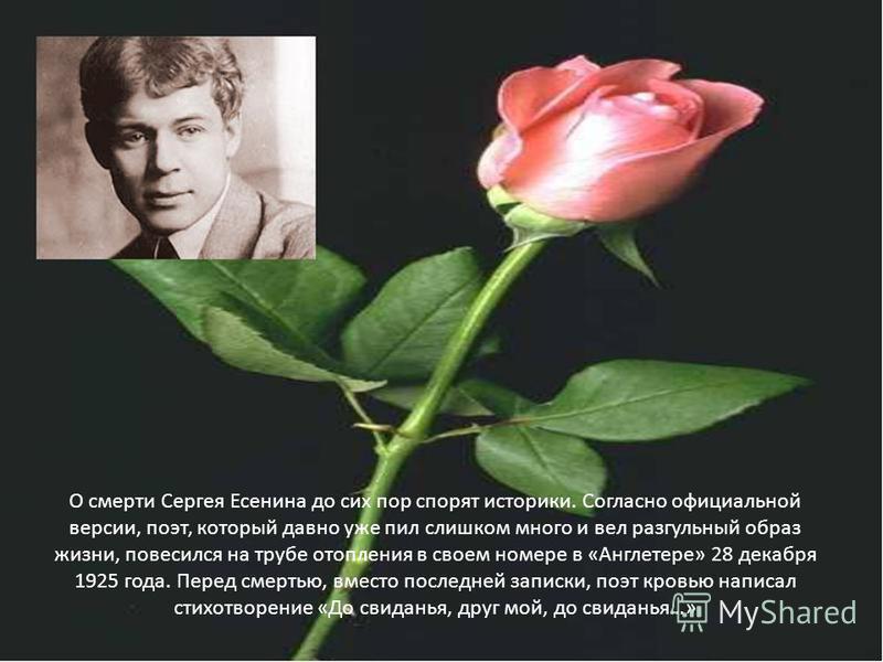 О смерти Сергея Есенина до сих пор спорят историки. Согласно официальной версии, поэт, который давно уже пил слишком много и вел разгульный образ жизни, повесился на трубе отопления в своем номере в «Англетере» 28 декабря 1925 года. Перед смертью, вм
