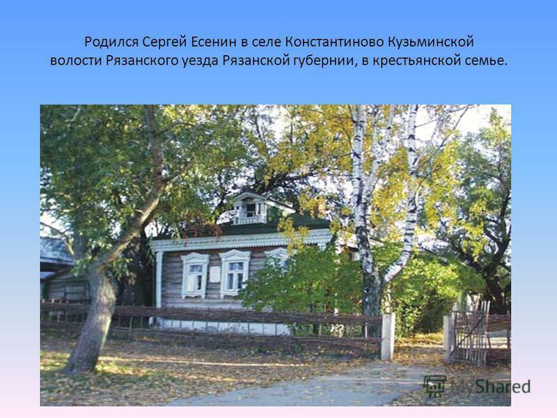 Родился Сергей Есенин в селе Константиново Кузьминской волости Рязанского уезда Рязанской губернии, в крестьянской семье.