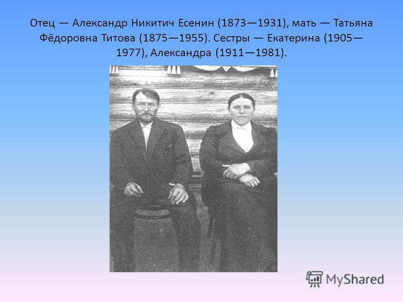Отец Александр Никитич Есенин (18731931), мать Татьяна Фёдоровна Титова (18751955). Сестры Екатерина (1905 1977), Александра (19111981).