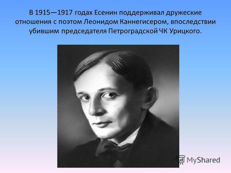 В 19151917 годах Есенин поддерживал дружеские отношения с поэтом Леонидом Каннегисером, впоследствии убившим председателя Петроградской ЧК Урицкого.