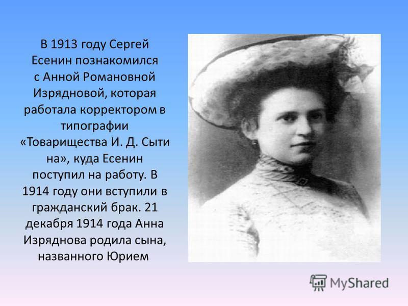 В 1913 году Сергей Есенин познакомился с Анной Романовной Изрядновой, которая работала корректором в типографии «Товарищества И. Д. Сыти на», куда Есенин поступил на работу. В 1914 году они вступили в гражданский брак. 21 декабря 1914 года Анна Изряд