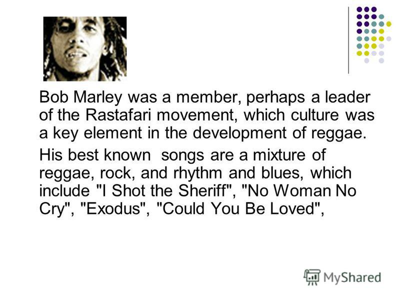 Bob Marley was a member, perhaps a leader of the Rastafari movement, which culture was a key element in the development of reggae. His best known songs are a mixture of reggae, rock, and rhythm and blues, which include