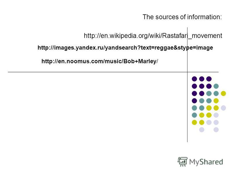 The sources of information: http://en.wikipedia.org/wiki/Rastafari_movement http://images.yandex.ru/yandsearch?text=reggae&stype=image http://en.noomus.com/music/Bob+Marley/