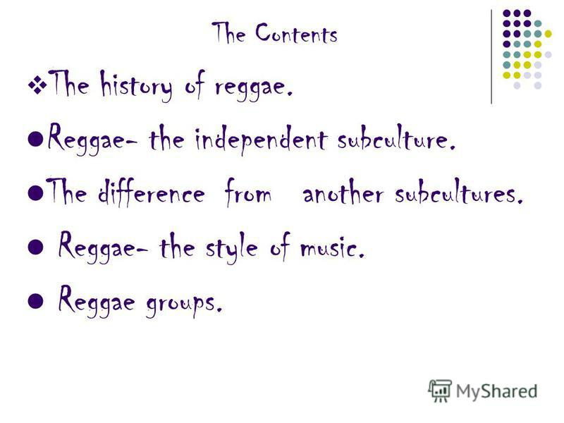 The Contents The history of reggae. Reggae- the independent subculture. The difference from another subcultures. Reggae- the style of music. Reggae groups.