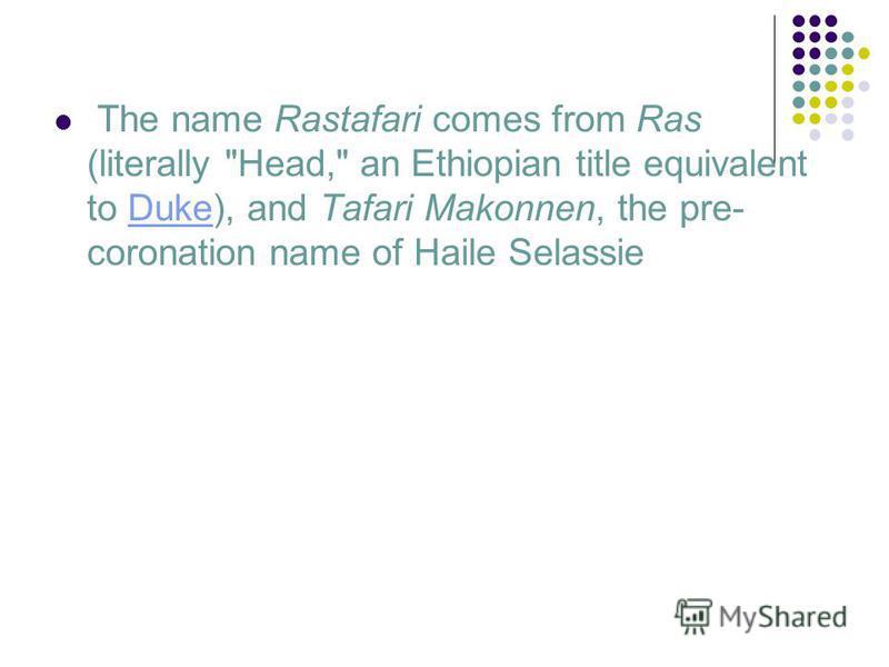 The name Rastafari comes from Ras (literally Head, an Ethiopian title equivalent to Duke), and Tafari Makonnen, the pre- coronation name of Haile SelassieDuke