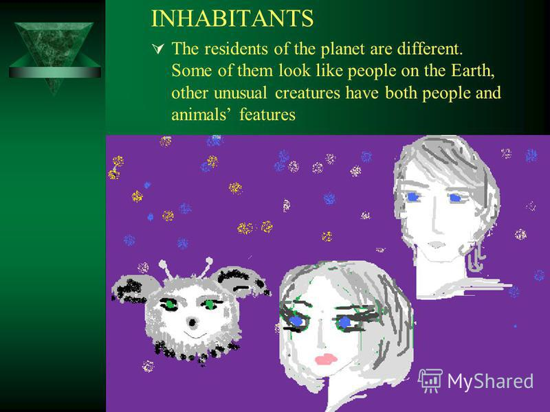 INHABITANTS The residents of the planet are different. Some of them look like people on the Earth, other unusual creatures have both people and animals features