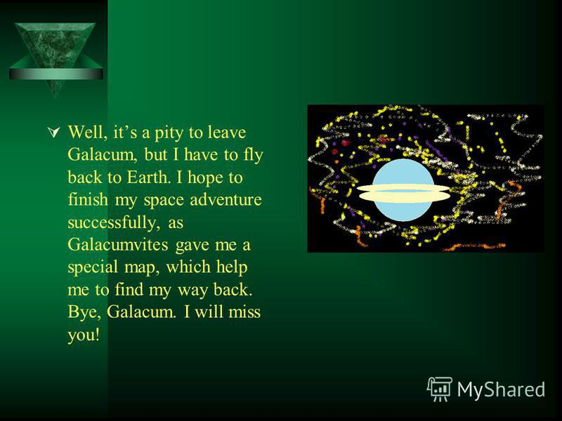 Well, its a pity to leave Galacum, but I have to fly back to Earth. I hope to finish my space adventure successfully, as Galacumvites gave me a special map, which help me to find my way back. Bye, Galacum. I will miss you!