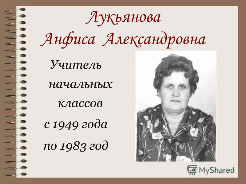 Лукьянова Анфиса Александровна Учитель начальных классов с 1949 года по 1983 год