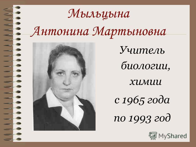 Мыльцына Антонина Мартыновна Учитель биологии, химии с 1965 года по 1993 год