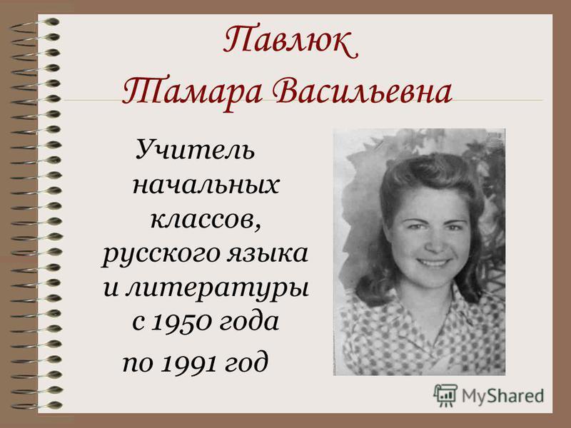 Павлюк Тамара Васильевна Учитель начальных классов, русского языка и литературы с 1950 года по 1991 год
