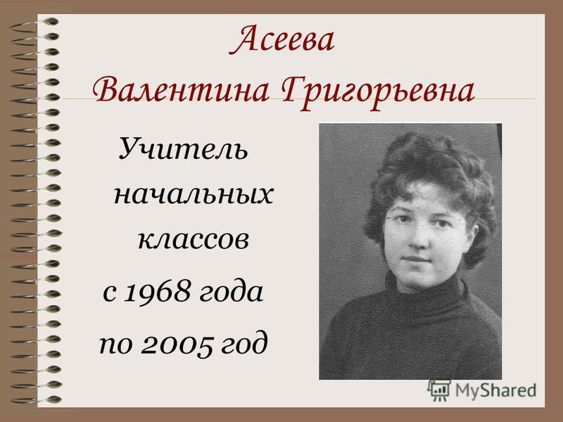 Асеева Валентина Григорьевна Учитель начальных классов с 1968 года по 2005 год