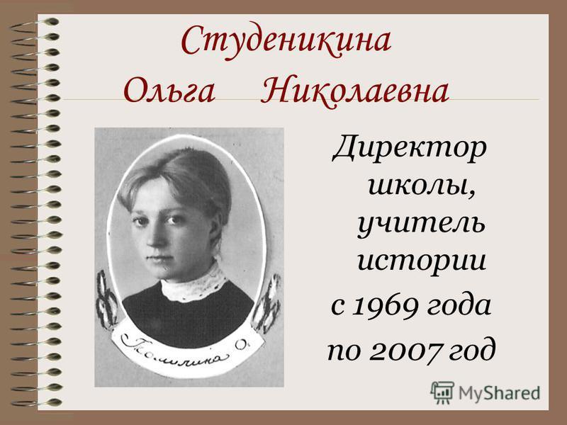 Студеникина Ольга Николаевна Директор школы, учитель истории с 1969 года по 2007 год