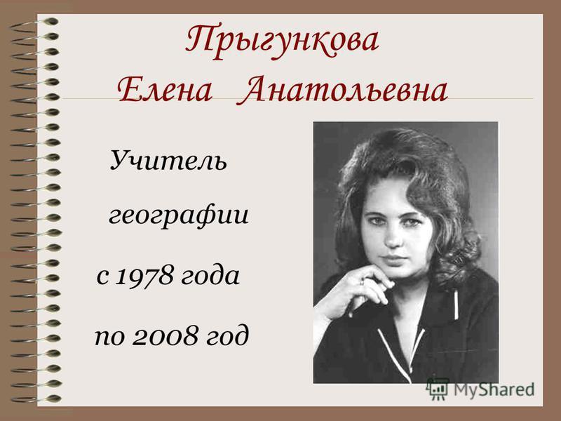 Прыгункова Елена Анатольевна Учитель географии с 1978 года по 2008 год