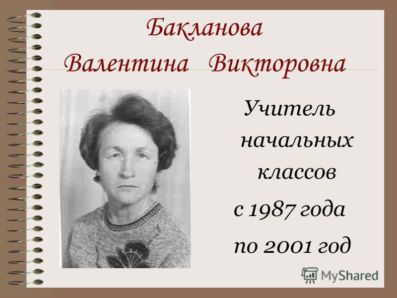 Бакланова Валентина Викторовна Учитель начальных классов с 1987 года по 2001 год