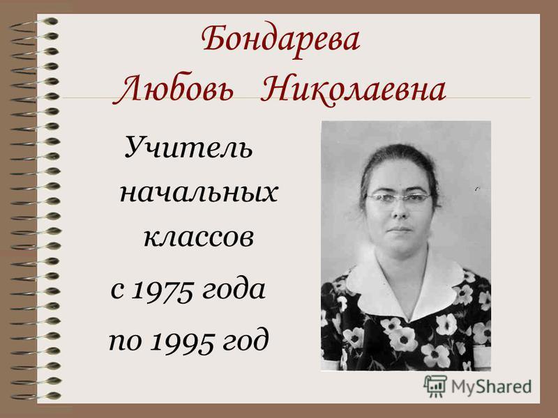 Бондарева Любовь Николаевна Учитель начальных классов с 1975 года по 1995 год