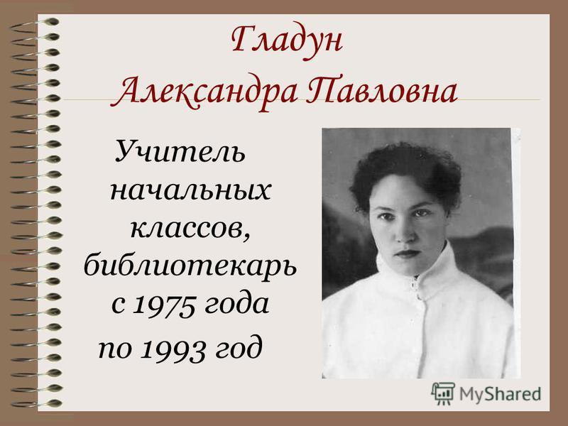 Гладун Александра Павловна Учитель начальных классов, библиотекарь с 1975 года по 1993 год