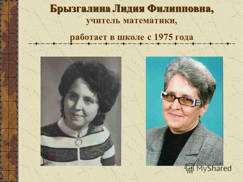 Брызгалина Лидия Филипповна, Брызгалина Лидия Филипповна, учитель математики, работает в школе с 1975 года