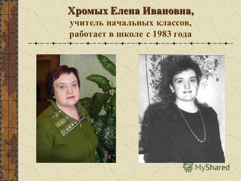 Хромых Елена Ивановна, Хромых Елена Ивановна, учитель начальных классов, работает в школе с 1983 года