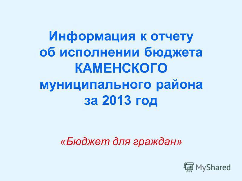 Информация к отчету об исполнении бюджета КАМЕНСКОГО муниципального района за 2013 год «Бюджет для граждан»