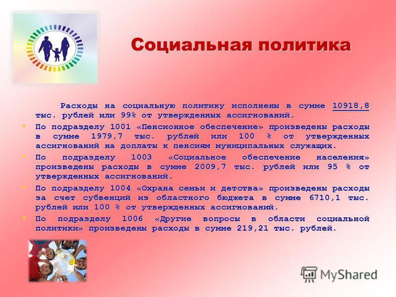 Социальная политика Расходы на социальную политику исполнены в сумме 10918,8 ттыс. рублей или 99% от утвержденных ассигнований. По подразделу 1001 «Пенсионное обеспечение» произведены расходы в сумме 1979,7 ттыс. рублей или 100 % от утвержденных асси