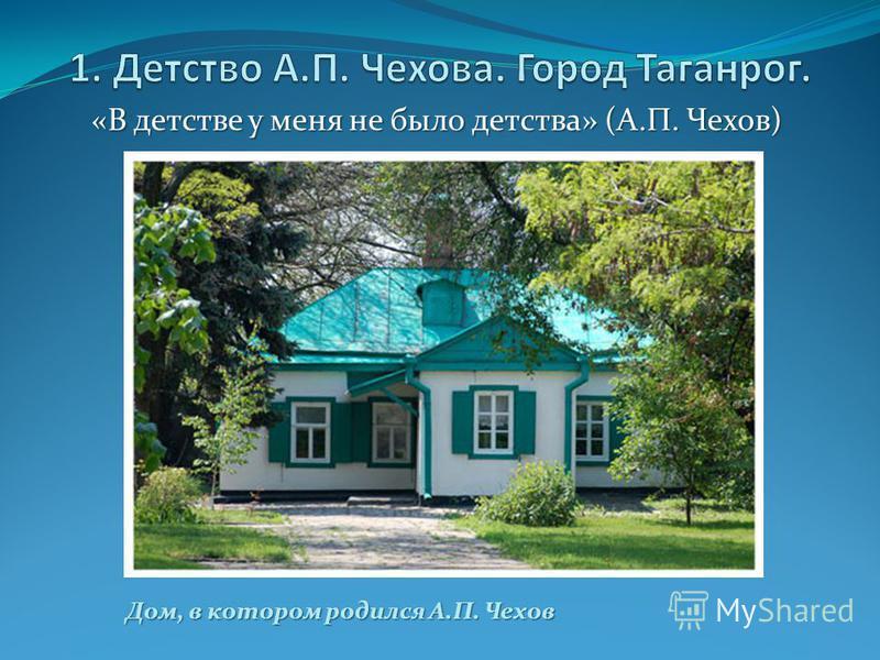 «В детстве у меня не было детства» (А.П. Чехов) Дом, в котором родился А.П. Чехов