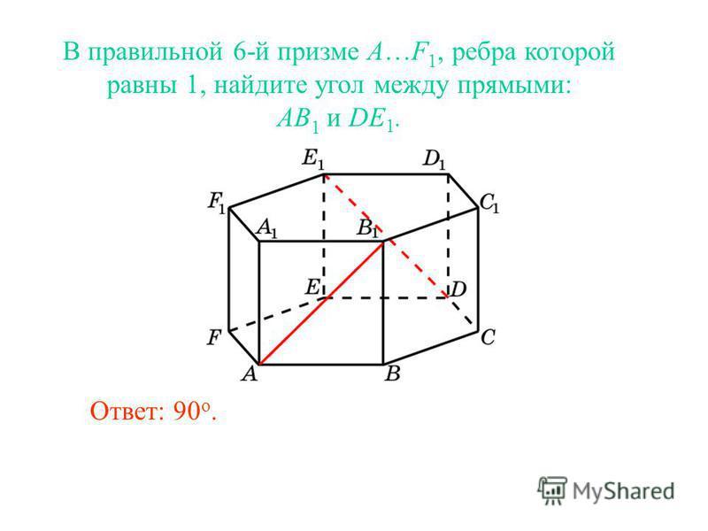 В правильной 6-й призме A…F 1, ребра которой равны 1, найдите угол между прямыми: AB 1 и DE 1. Ответ: 90 o.