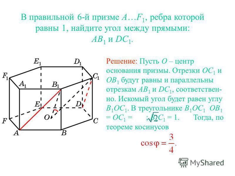 В правильной 6-й призме A…F 1, ребра которой равны 1, найдите угол между прямыми: AB 1 и DC 1. Решение: Пусть O – центр основания призмы. Отрезки OC 1 и OB 1 будут равны и параллельны отрезкам AB 1 и DC 1, соответствен- но. Искомый угол будет равен у