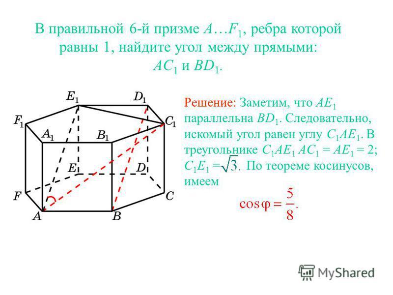 В правильной 6-й призме A…F 1, ребра которой равны 1, найдите угол между прямыми: AC 1 и BD 1. Решение: Заметим, что AE 1 параллельна BD 1. Следовательно, искомый угол равен углу C 1 AE 1. В треугольнике C 1 AE 1 AC 1 = AE 1 = 2; C 1 E 1 = По теореме