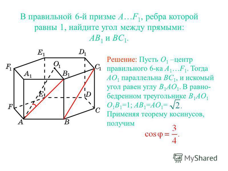 В правильной 6-й призме A…F 1, ребра которой равны 1, найдите угол между прямыми: AB 1 и BC 1. Решение: Пусть O 1 –центр правильного 6-ка A 1 …F 1. Тогда AO 1 параллельна BC 1, и искомый угол равен углу B 1 AO 1. В равно- бедренном треугольнике B 1 A