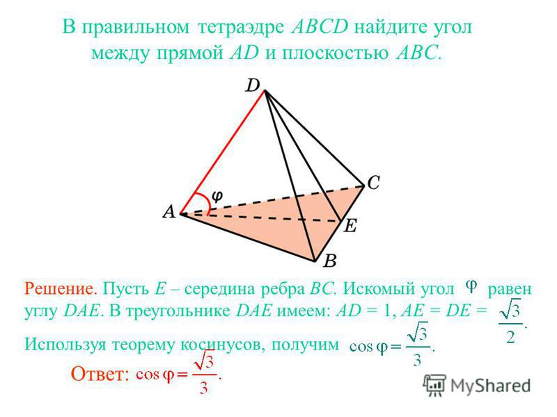 В правильном тетраэдре ABCD найдите угол между прямой AD и плоскостью ABC. Ответ: Решение. Пусть E – середина ребра BC. Искомый угол равен углу DAE. В треугольнике DAE имеем: AD = 1, AE = DE = Используя теорему косинусов, получим