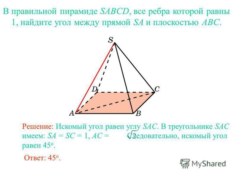 В правильной пирамиде SABCD, все ребра которой равны 1, найдите угол между прямой SA и плоскостью ABC. Ответ: 45 о. Решение: Искомый угол равен углу SAC. В треугольнике SAC имеем: SA = SC = 1, AC = Следовательно, искомый угол равен 45 о.