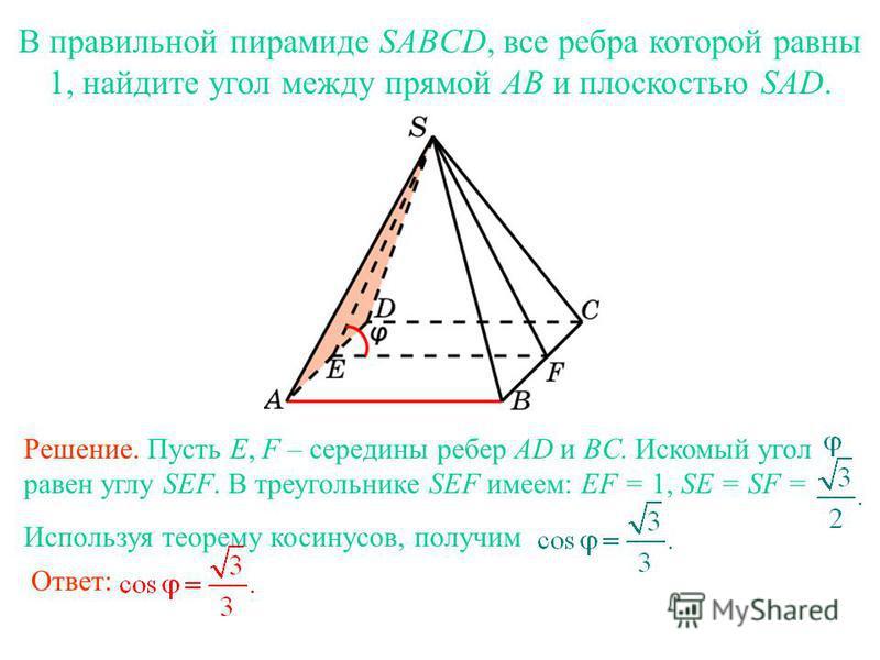 В правильной пирамиде SABCD, все ребра которой равны 1, найдите угол между прямой AB и плоскостью SAD. Ответ: Решение. Пусть E, F – середины ребер AD и BC. Искомый угол равен углу SEF. В треугольнике SEF имеем: EF = 1, SE = SF = Используя теорему кос