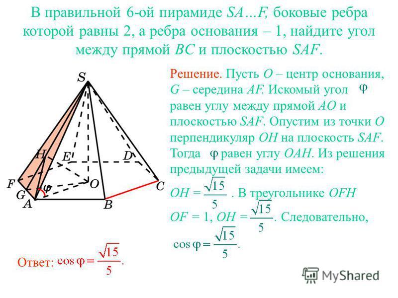 В правильной 6-ой пирамиде SA…F, боковые ребра которой равны 2, а ребра основания – 1, найдите угол между прямой BC и плоскостью SAF. Ответ: Решение. Пусть O – центр основания, G – середина AF. Искомый угол равен углу между прямой AO и плоскостью SAF