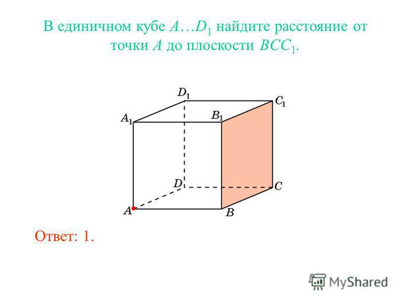В единичном кубе A…D 1 найдите расстояние от точки A до плоскости BCC 1. Ответ: 1.