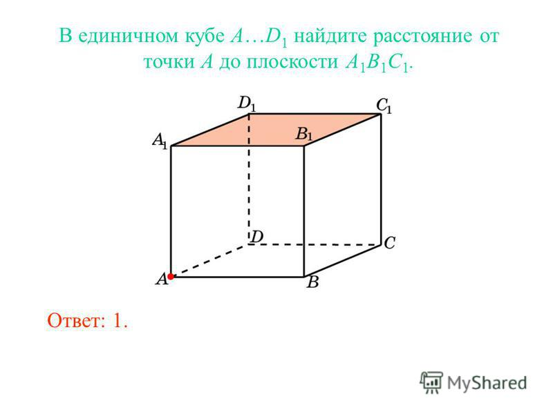 В единичном кубе A…D 1 найдите расстояние от точки A до плоскости A 1 B 1 C 1. Ответ: 1.