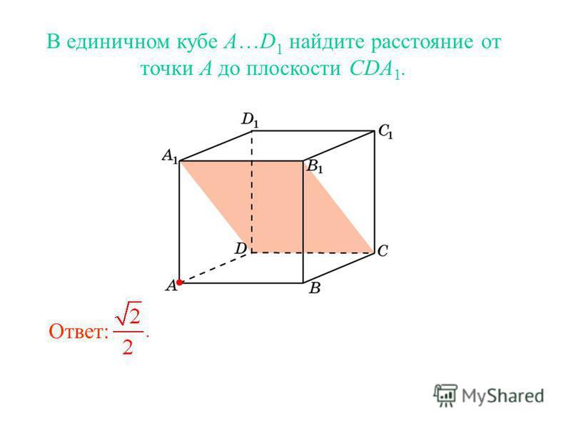 В единичном кубе A…D 1 найдите расстояние от точки A до плоскости CDA 1. Ответ: