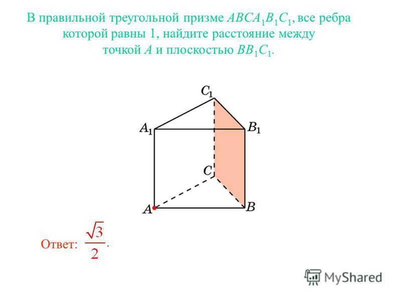В правильной треугольной призме ABCA 1 B 1 C 1, все ребра которой равны 1, найдите расстояние между точкой A и плоскостью BB 1 C 1. Ответ: