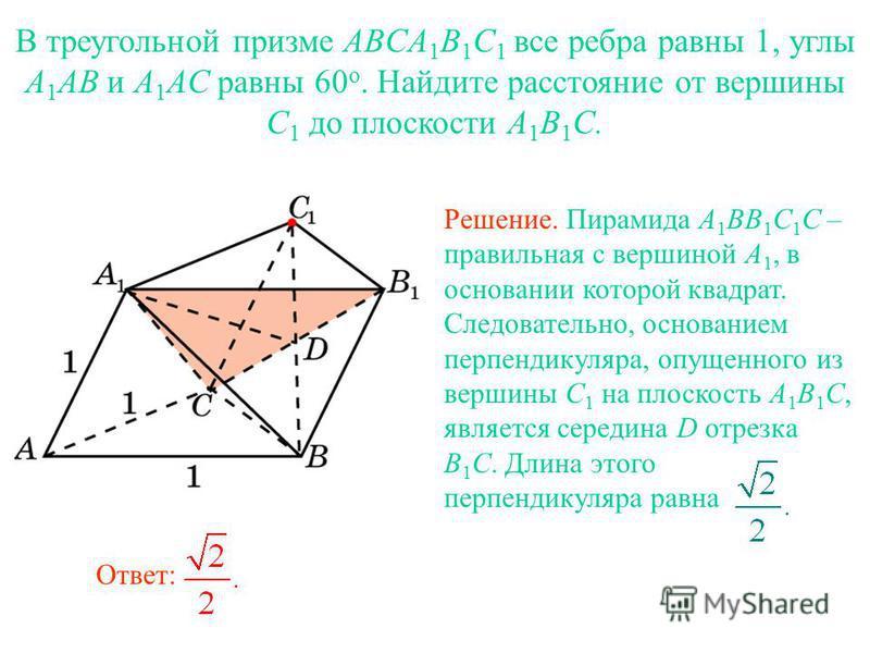 В треугольной призме ABCA 1 B 1 C 1 все ребра равны 1, углы A 1 AB и A 1 AC равны 60 о. Найдите расстояние от вершины C 1 до плоскости A 1 B 1 C. Решение. Пирамида A 1 BB 1 C 1 C – правильная с вершиной A 1, в основании которой квадрат. Следовательно