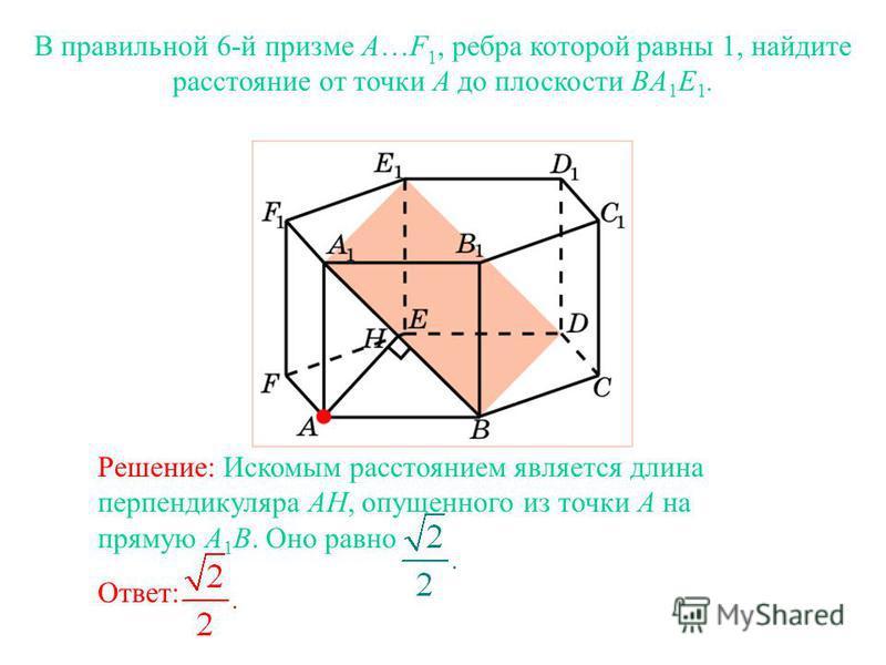 В правильной 6-й призме A…F 1, ребра которой равны 1, найдите расстояние от точки A до плоскости BA 1 E 1. Ответ: Решение: Искомым расстоянием является длина перпендикуляра AH, опущенного из точки A на прямую A 1 B. Оно равно