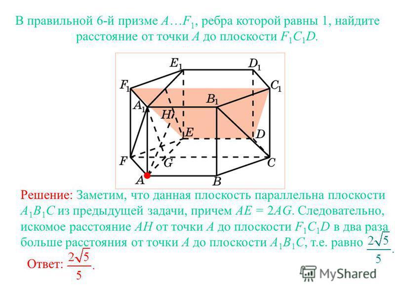 В правильной 6-й призме A…F 1, ребра которой равны 1, найдите расстояние от точки A до плоскости F 1 C 1 D. Решение: Заметим, что данная плоскость параллельна плоскости A 1 B 1 C из предыдущей задачи, причем AE = 2AG. Следовательно, искомое расстояни