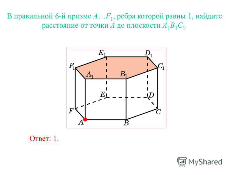 В правильной 6-й призме A…F 1, ребра которой равны 1, найдите расстояние от точки A до плоскости A 1 B 1 C 1. Ответ: 1.