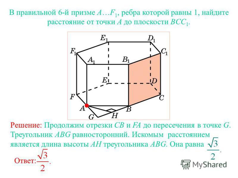 В правильной 6-й призме A…F 1, ребра которой равны 1, найдите расстояние от точки A до плоскости BCC 1. Ответ: Решение: Продолжим отрезки CB и FA до пересечения в точке G. Треугольник ABG равносторонний. Искомым расстоянием является длина высоты AH т